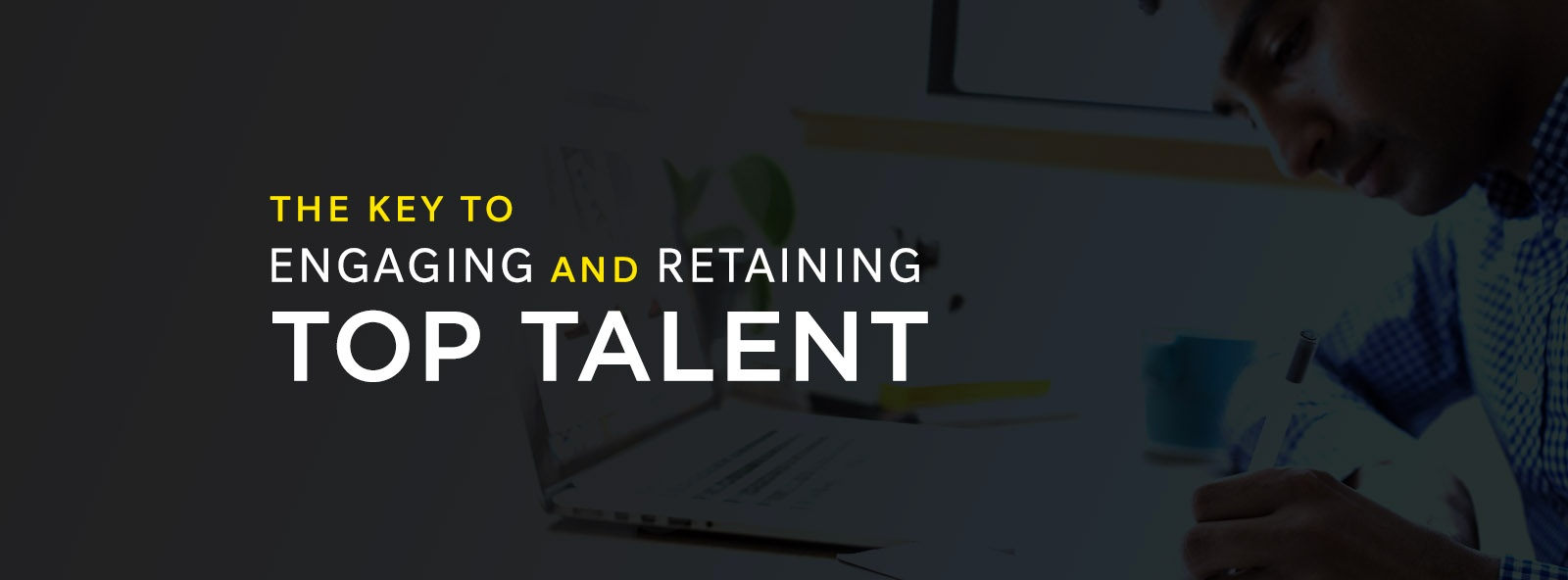 The Key to Engaging and Retaining Top Talent2